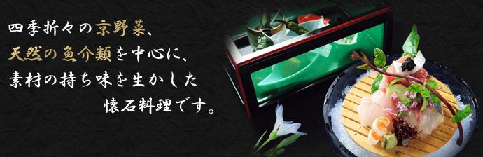 四季折々の京野菜、天然の魚介類を中心に、素材の持ち味を生かした懐石料理です。